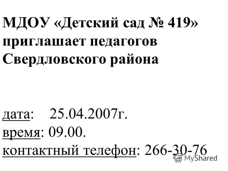 МДОУ «Детский сад 419» приглашает педагогов Свердловского района дата: 25.04.2007г. время: 09.00. контактный телефон: 266-30-76