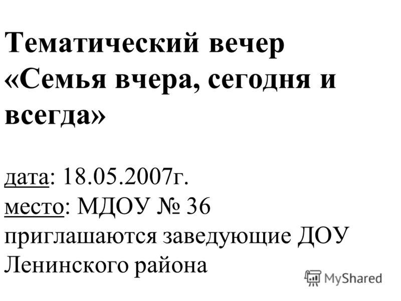 Тематический вечер «Семья вчера, сегодня и всегда» дата: 18.05.2007г. место: МДОУ 36 приглашаются заведующие ДОУ Ленинского района