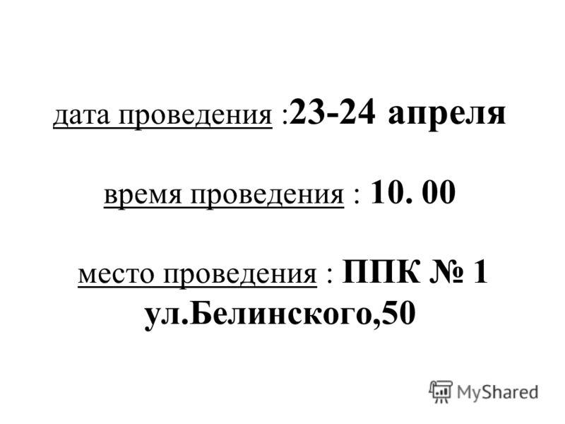 дата проведения : 23-24 апреля время проведения : 10. 00 место проведения : ППК 1 ул.Белинского,50