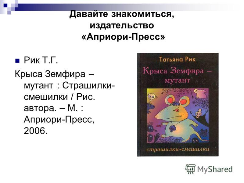 Давайте знакомиться, издательство «Априори-Пресс» Рик Т.Г. Крыса Земфира – мутант : Страшилки- смешилки / Рис. автора. – М. : Априори-Пресс, 2006.