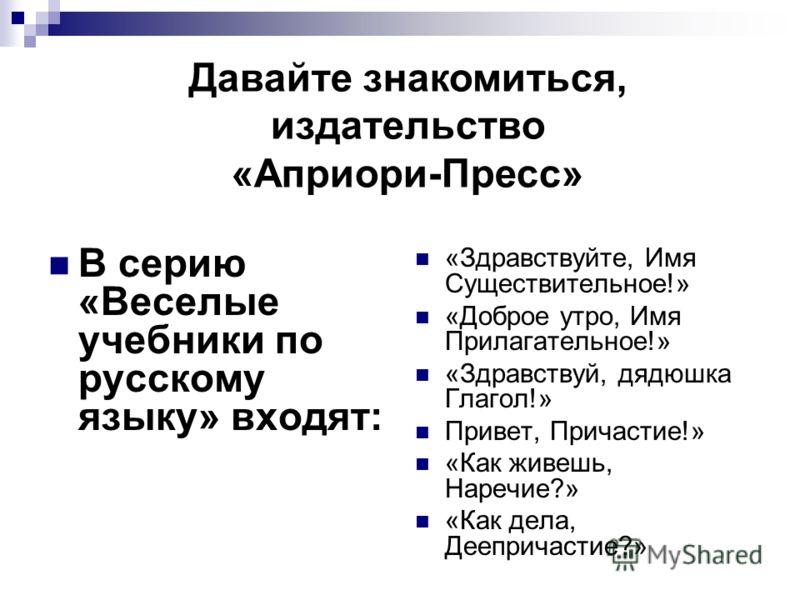 В серию «Веселые учебники по русскому языку» входят: «Здравствуйте, Имя Существительное!» «Доброе утро, Имя Прилагательное!» «Здравствуй, дядюшка Глагол!» Привет, Причастие!» «Как живешь, Наречие?» «Как дела, Деепричастие?» Давайте знакомиться, издат