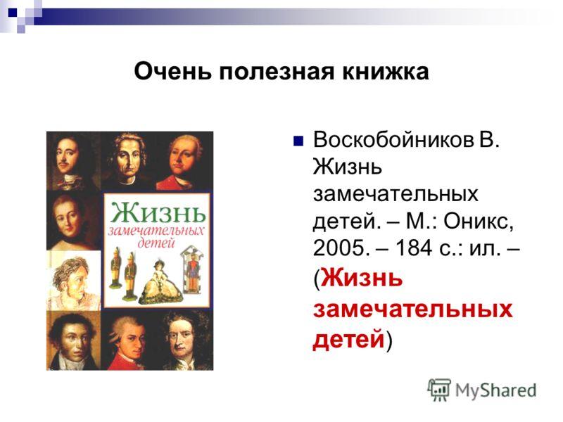 Очень полезная книжка Воскобойников В. Жизнь замечательных детей. – М.: Оникс, 2005. – 184 с.: ил. – ( Жизнь замечательных детей )