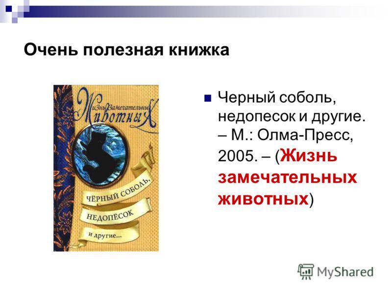 Очень полезная книжка Черный соболь, недопесок и другие. – М.: Олма-Пресс, 2005. – ( Жизнь замечательных животных )