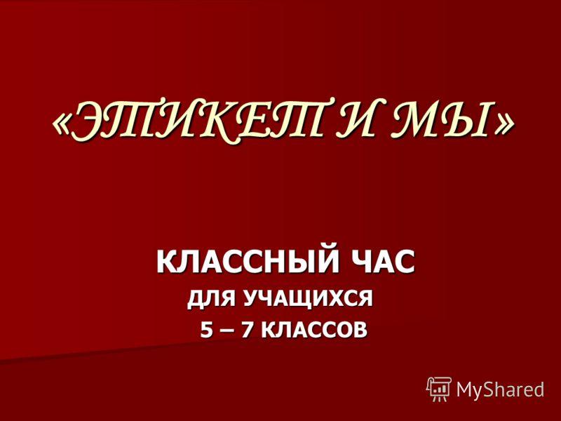 «ЭТИКЕТ И МЫ» КЛАССНЫЙ ЧАС ДЛЯ УЧАЩИХСЯ 5 – 7 КЛАССОВ