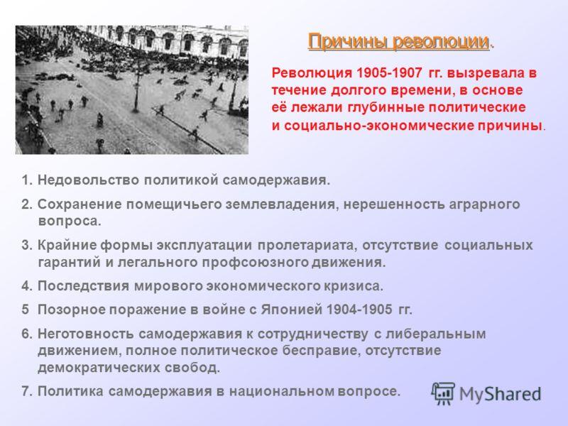 Причины революции. Революция 1905-1907 гг. вызревала в течение долгого времени, в основе её лежали глубинные политические и социально-экономические причины. 1. Недовольство политикой самодержавия. 2. Сохранение помещичьего землевладения, нерешенность