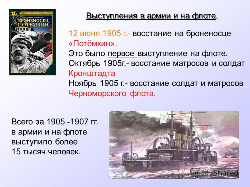 Выступления в армии и на флоте. 12 июня 1905 г.- восстание на броненосце «Потёмкин». Это было первое выступление на флоте. Октябрь 1905г.- восстание матросов и солдат Кронштадта Ноябрь 1905 г.- восстание солдат и матросов Черноморского флота. Всего з