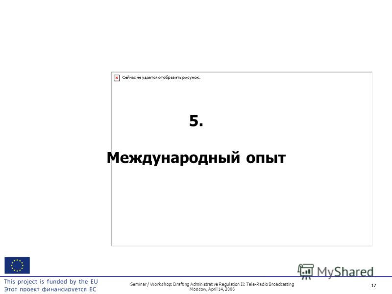 17 Seminar / Workshop: Drafting Administrative Regulation II: Tele-Radio Broadcasting Moscow, April 14, 2006 17 5. Международный опыт