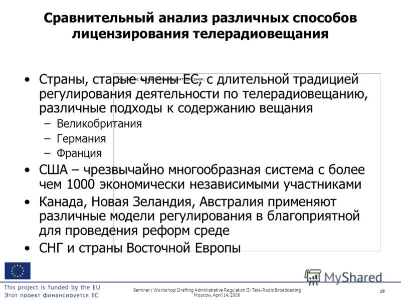 19 Seminar / Workshop: Drafting Administrative Regulation II: Tele-Radio Broadcasting Moscow, April 14, 2006 19 Сравнительный анализ различных способов лицензирования телерадиовещания Страны, старые члены ЕС, с длительной традицией регулирования деят
