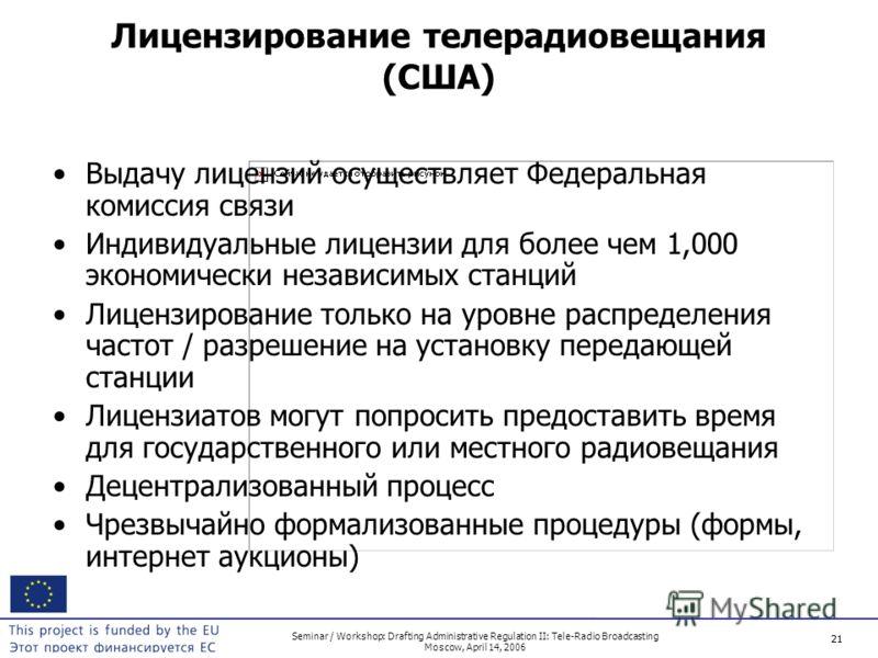 21 Seminar / Workshop: Drafting Administrative Regulation II: Tele-Radio Broadcasting Moscow, April 14, 2006 21 Лицензирование телерадиовещания (США) Выдачу лицензий осуществляет Федеральная комиссия связи Индивидуальные лицензии для более чем 1,000
