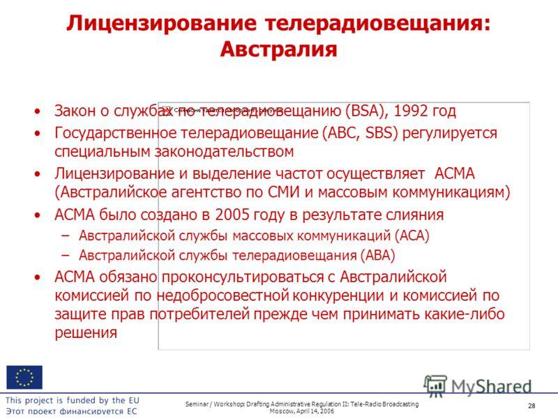 28 Seminar / Workshop: Drafting Administrative Regulation II: Tele-Radio Broadcasting Moscow, April 14, 2006 28 Лицензирование телерадиовещания: Австралия Закон о службах по телерадиовещанию (BSA), 1992 год Государственное телерадиовещание (ABC, SBS)