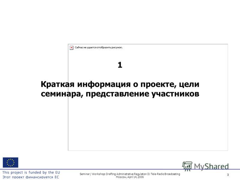 3 Seminar / Workshop: Drafting Administrative Regulation II: Tele-Radio Broadcasting Moscow, April 14, 2006 3 1 Краткая информация о проекте, цели семинара, представление участников
