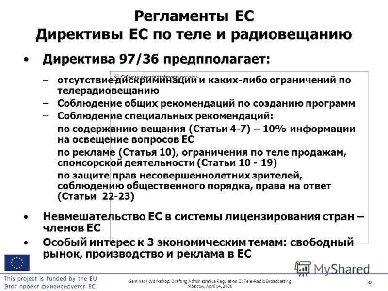 32 Seminar / Workshop: Drafting Administrative Regulation II: Tele-Radio Broadcasting Moscow, April 14, 2006 32 Регламенты ЕС Директивы ЕС по теле и радиовещанию Директива 97/36 предпполагает: –отсутствие дискриминации и каких-либо ограничений по тел