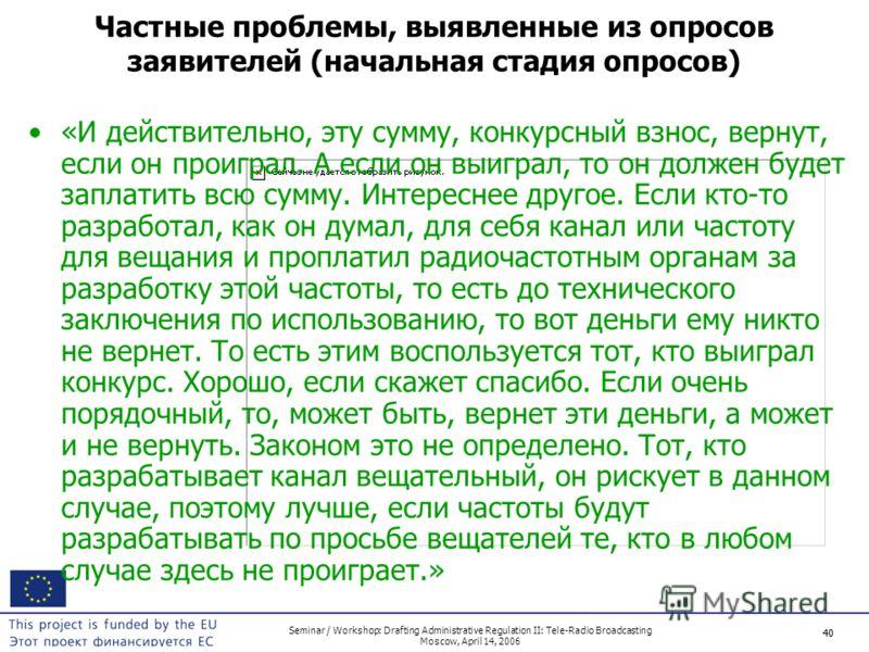 40 Seminar / Workshop: Drafting Administrative Regulation II: Tele-Radio Broadcasting Moscow, April 14, 2006 40 Частные проблемы, выявленные из опросов заявителей (начальная стадия опросов) «И действительно, эту сумму, конкурсный взнос, вернут, если