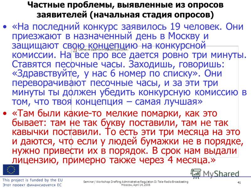 41 Seminar / Workshop: Drafting Administrative Regulation II: Tele-Radio Broadcasting Moscow, April 14, 2006 41 Частные проблемы, выявленные из опросов заявителей (начальная стадия опросов) «На последний конкурс заявилось 19 человек. Они приезжают в