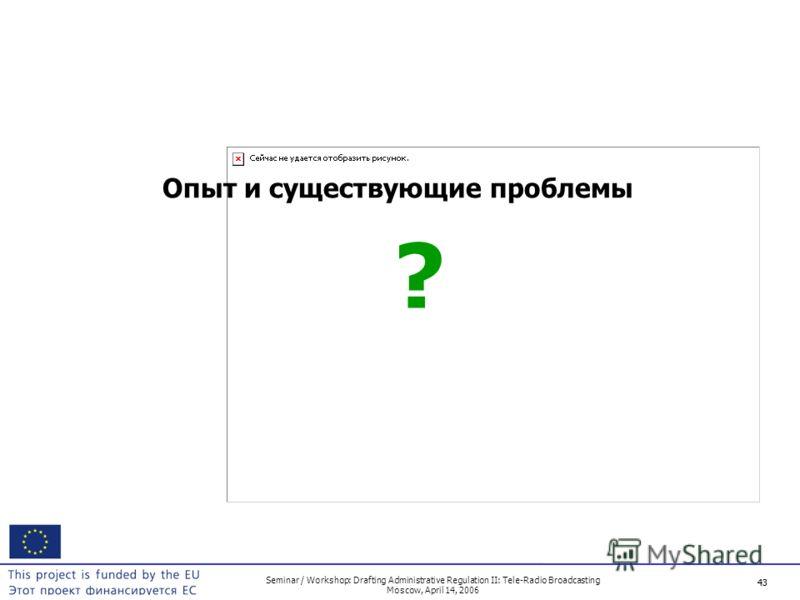 43 Seminar / Workshop: Drafting Administrative Regulation II: Tele-Radio Broadcasting Moscow, April 14, 2006 43 Опыт и существующие проблемы ?