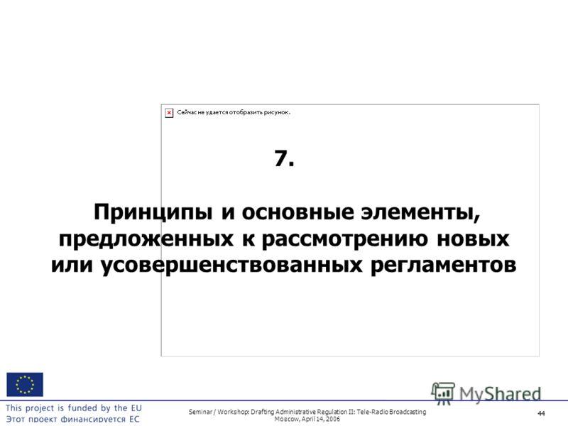 44 Seminar / Workshop: Drafting Administrative Regulation II: Tele-Radio Broadcasting Moscow, April 14, 2006 44 7. Принципы и основные элементы, предложенных к рассмотрению новых или усовершенствованных регламентов
