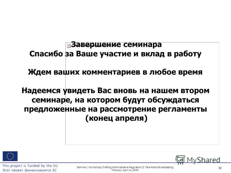 52 Seminar / Workshop: Drafting Administrative Regulation II: Tele-Radio Broadcasting Moscow, April 14, 2006 52 Завершение семинара Спасибо за Ваше участие и вклад в работу Ждем ваших комментариев в любое время Надеемся увидеть Вас вновь на нашем вто