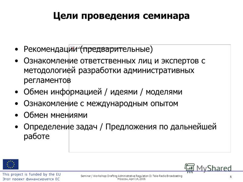 6 Seminar / Workshop: Drafting Administrative Regulation II: Tele-Radio Broadcasting Moscow, April 14, 2006 6 Цели проведения семинара Рекомендации (предварительные) Ознакомление ответственных лиц и экспертов с методологией разработки административны
