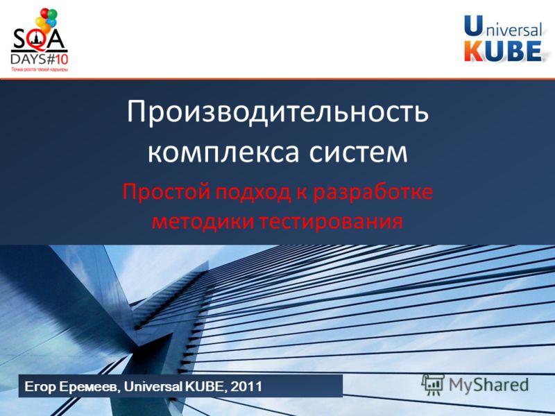 Егор Еремеев, Universal KUBE, 2011 Производительность комплекса систем Простой подход к разработке методики тестирования