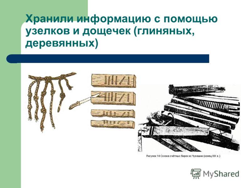 Хранили информацию с помощью узелков и дощечек (глиняных, деревянных)