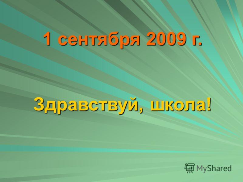 1 сентября 2009 г. Здравствуй, школа!