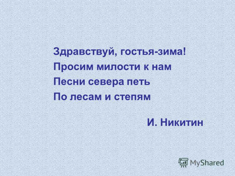 И. Никитин Здравствуй, гостья-зима! Просим милости к нам Песни севера петь По лесам и степям