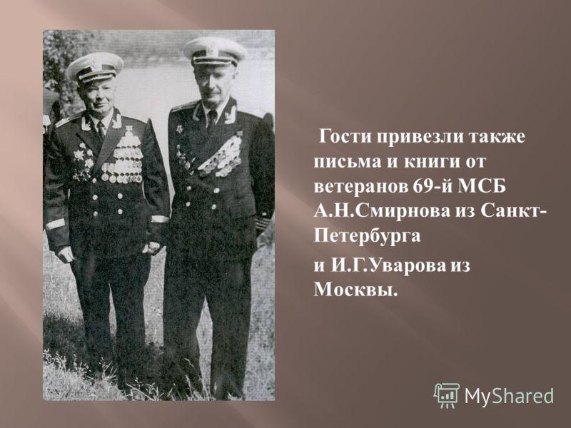 Гости привезли также письма и книги от ветеранов 69- й МСБ А. Н. Смирнова из Санкт - Петербурга и И. Г. Уварова из Москвы.