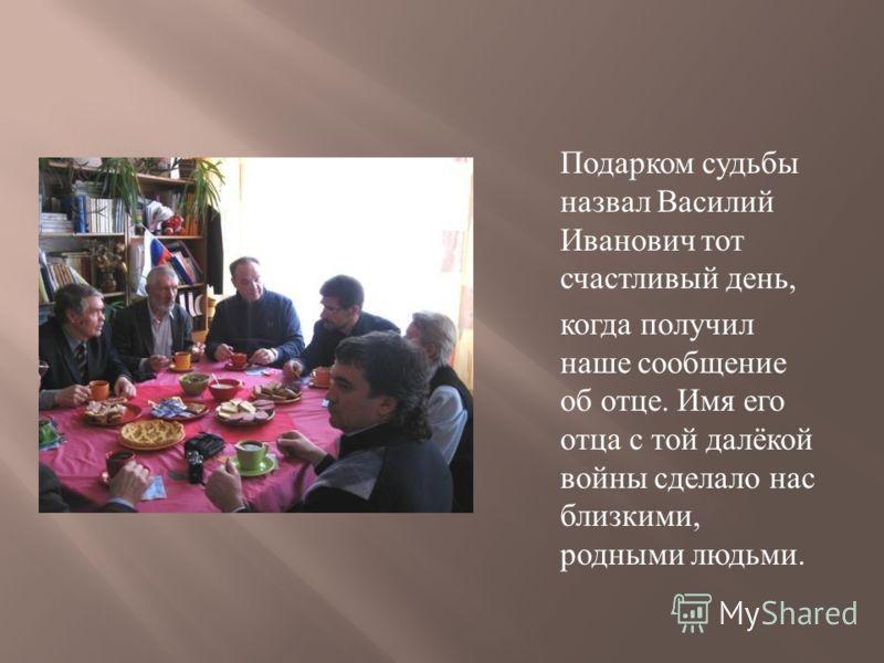 Подарком судьбы назвал Василий Иванович тот счастливый день, когда получил наше сообщение об отце. Имя его отца с той далёкой войны сделало нас близкими, родными людьми.