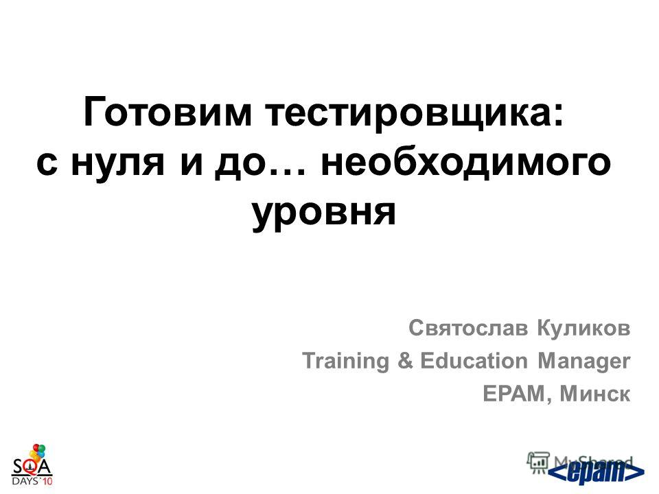 Готовим тестировщика: с нуля и до… необходимого уровня Святослав Куликов Training & Education Manager EPAM, Минск