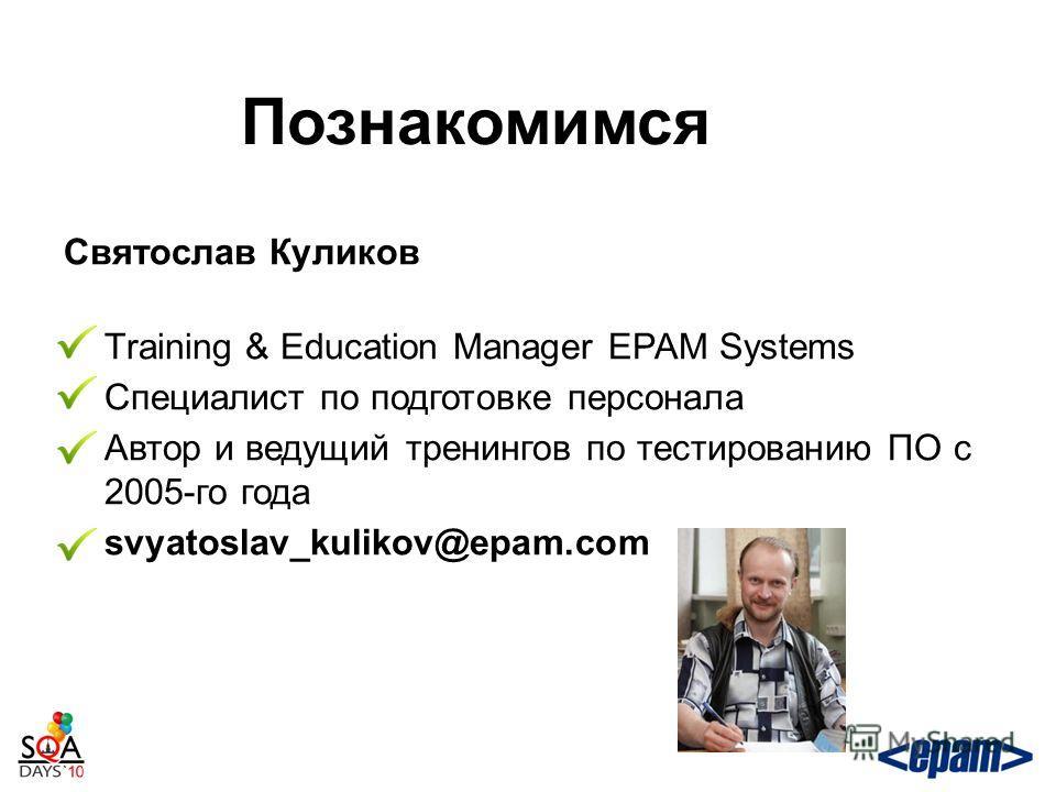 Познакомимся Святослав Куликов Training & Education Manager EPAM Systems Специалист по подготовке персонала Автор и ведущий тренингов по тестированию ПО с 2005-го года svyatoslav_kulikov@epam.com