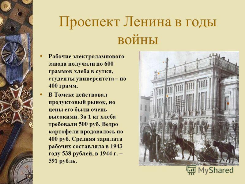 Проспект Ленина в годы войны Рабочие электролампового завода получали по 600 граммов хлеба в сутки, студенты университета – по 400 грамм. В Томске действовал продуктовый рынок, но цены его были очень высокими. За 1 кг хлеба требовали 500 руб. Ведро к
