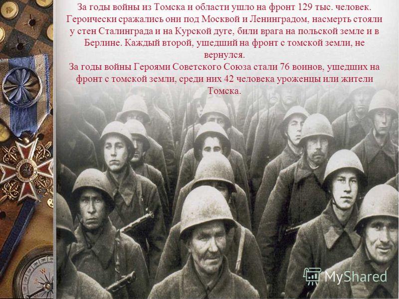 За годы войны из Томска и области ушло на фронт 129 тыс. человек. Героически сражались они под Москвой и Ленинградом, насмерть стояли у стен Сталинграда и на Курской дуге, били врага на польской земле и в Берлине. Каждый второй, ушедший на фронт с то