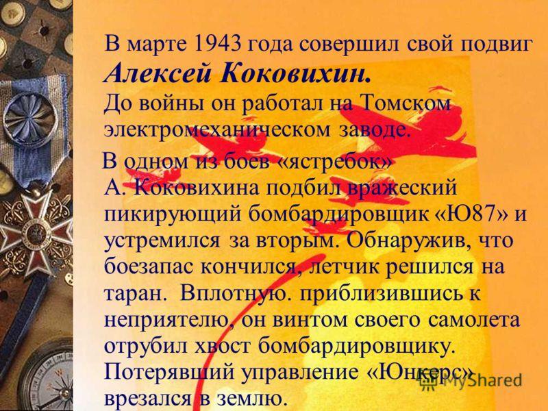 В марте 1943 года совершил свой подвиг Алексей Коковихин. До войны он работал на Томском электромеханическом заводе. В одном из боев «ястребок» А. Коковихина подбил вражеский пикирующий бомбардировщик «Ю87» и устремился за вторым. Обнаружив, что боез