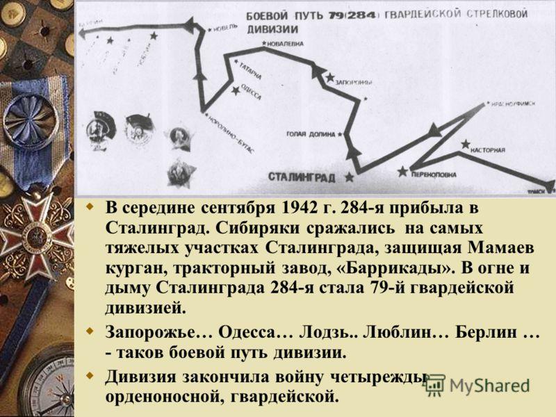 В середине сентября 1942 г. 284-я прибыла в Сталинград. Сибиряки сражались на самых тяжелых участках Сталинграда, защищая Мамаев курган, тракторный завод, «Баррикады». В огне и дыму Сталинграда 284-я стала 79-й гвардейской дивизией. Запорожье… Одесса