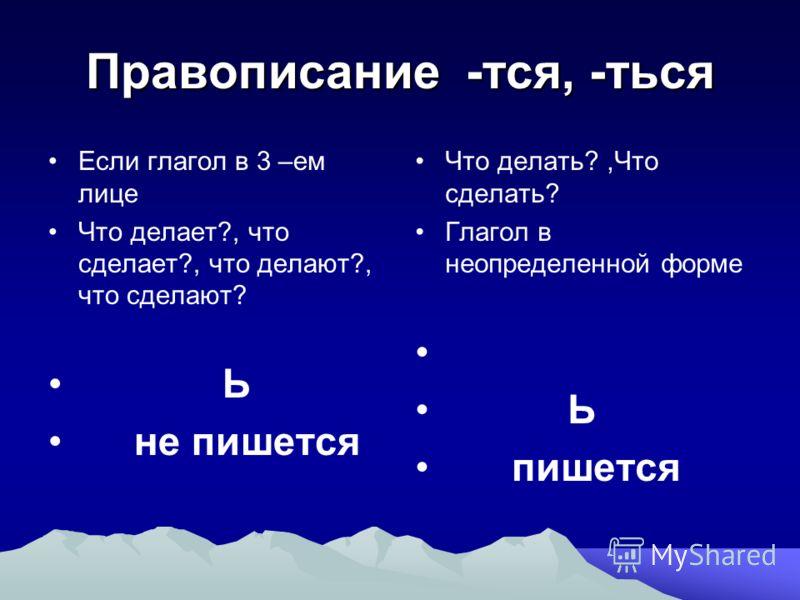 Правописание -тся, -ться Если глагол в 3 –ем лице Что делает?, что сделает?, что делают?, что сделают? Ь не пишется Что делать?,Что сделать? Глагол в неопределенной форме Ь пишется
