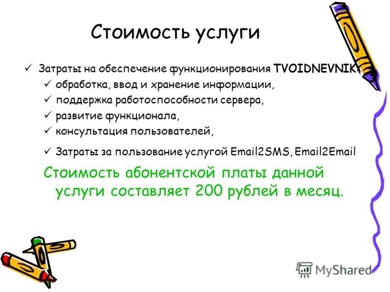 Стоимость услуги Затраты на обеспечение функционирования TVOIDNEVNIK: обработка, ввод и хранение информации, поддержка работоспособности сервера, развитие функционала, консультация пользователей, Затраты за пользование услугой Email2SMS, Email2Email