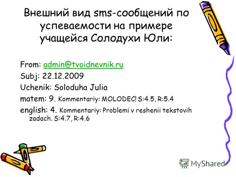 Внешний вид sms-сообщений по успеваемости на примере учащейся Солодухи Юли: From: admin@tvoidnevnik.ruadmin@tvoidnevnik.ru Subj: 22.12.2009 Uchenik: Soloduha Julia matem: 9. Kommentariy: MOLODEC! S:4.5, R:5.4 english: 4. Kommentariy: Problemi v reshe