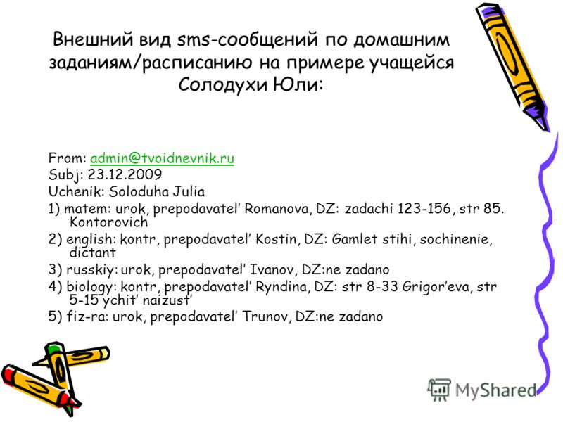Внешний вид sms-сообщений по домашним заданиям/расписанию на примере учащейся Солодухи Юли: From: admin@tvoidnevnik.ruadmin@tvoidnevnik.ru Subj: 23.12.2009 Uchenik: Soloduha Julia 1) matem: urok, prepodavatel Romanova, DZ: zadachi 123-156, str 85. Ko