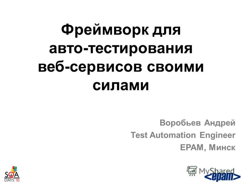 Фреймворк для авто-тестирования веб-сервисов своими силами Воробьев Андрей Test Automation Engineer EPAM, Минск
