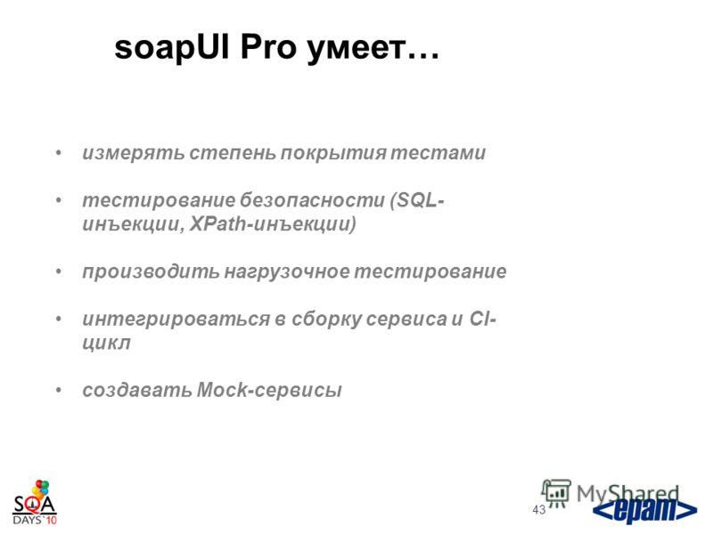 soapUI Pro умеет… 43 измерять степень покрытия тестами тестирование безопасности (SQL- инъекции, XPath-инъекции) производить нагрузочное тестирование интегрироваться в сборку сервиса и CI- цикл создавать Mock-сервисы