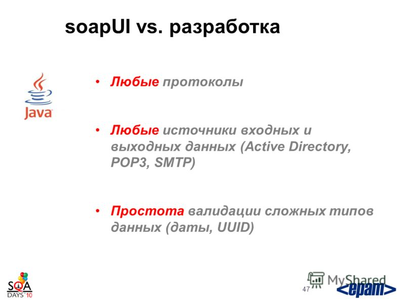 soapUI vs. разработка 47 Любые протоколы Любые источники входных и выходных данных (Active Directory, POP3, SMTP) Простота валидации сложных типов данных (даты, UUID)