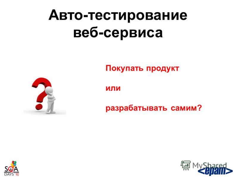 Авто-тестирование веб-сервиса Покупать продукт или разрабатывать самим?
