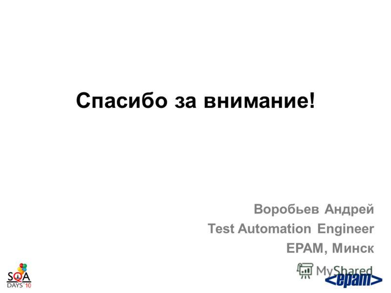 Спасибо за внимание! Воробьев Андрей Test Automation Engineer EPAM, Минск
