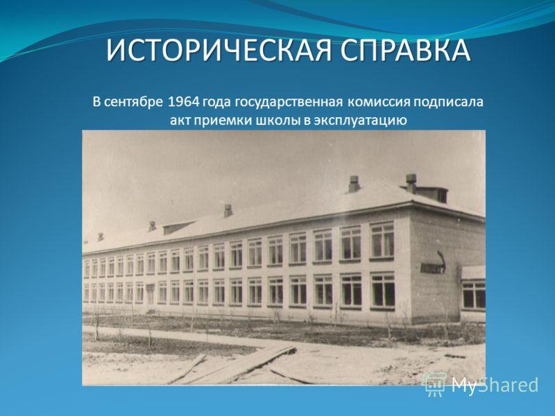 ИСТОРИЧЕСКАЯ СПРАВКА В сентябре 1964 года государственная комиссия подписала акт приемки школы в эксплуатацию