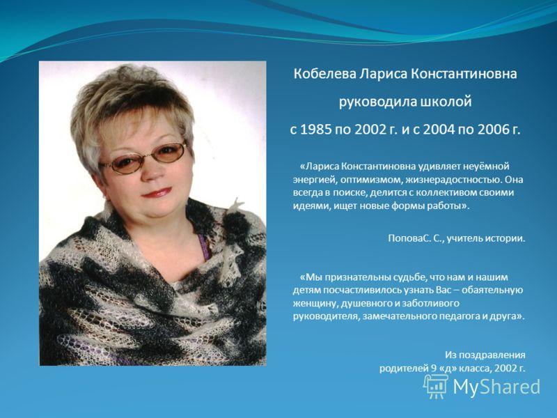 Кобелева Лариса Константиновна руководила школой с 1985 по 2002 г. и с 2004 по 2006 г. «Лариса Константиновна удивляет неуёмной энергией, оптимизмом, жизнерадостностью. Она всегда в поиске, делится с коллективом своими идеями, ищет новые формы работы