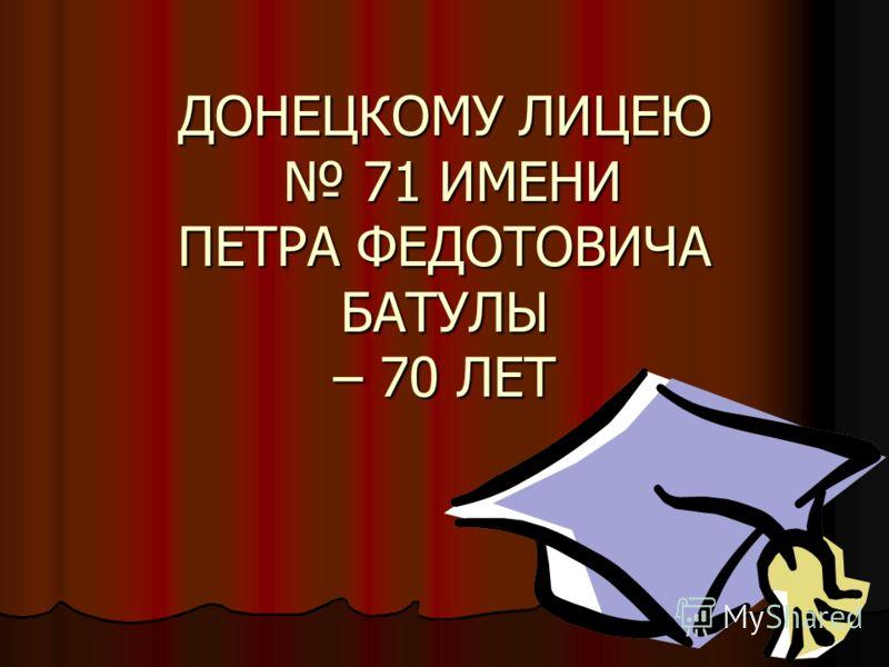 ДОНЕЦКОМУ ЛИЦЕЮ 71 ИМЕНИ ПЕТРА ФЕДОТОВИЧА БАТУЛЫ – 70 ЛЕТ