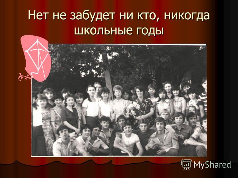 Нет не забудет ни кто, никогда школьные годы