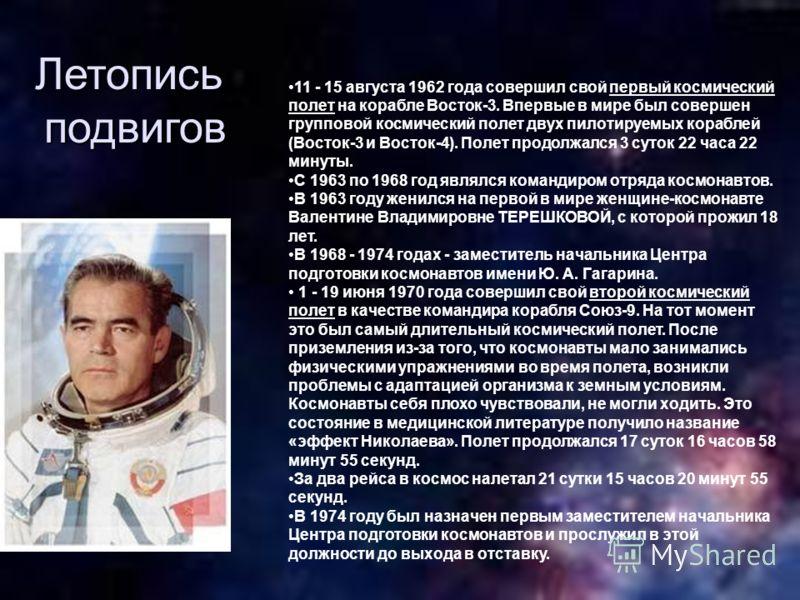 11 - 15 августа 1962 года совершил свой первый космический полет на корабле Восток-3. Впервые в мире был совершен групповой космический полет двух пилотируемых кораблей (Восток-3 и Восток-4). Полет продолжался 3 суток 22 часа 22 минуты. С 1963 по 196