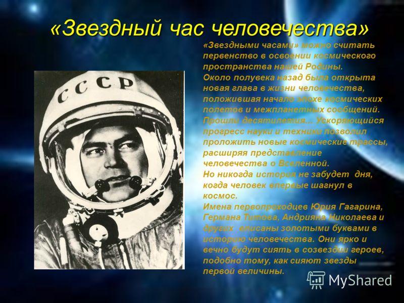 «Звездный час человечества» «Звездными часами» можно считать первенство в освоении космического пространства нашей Родины. Около полувека назад была открыта новая глава в жизни человечества, положившая начало эпохе космических полетов и межпланетных