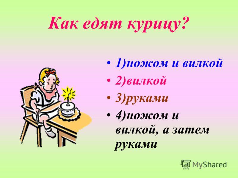 Как едят курицу? 1)ножом и вилкой 2)вилкой 3)руками 4)ножом и вилкой, а затем руками